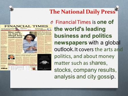 The National Daily Press O Financial Times is o ne of the world's leading business and politics newspapers with a global outlook. It covers the arts and.