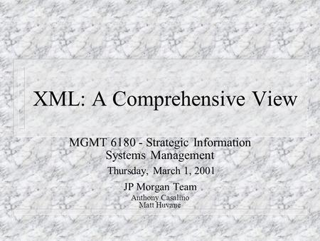 XML: A Comprehensive View MGMT 6180 - Strategic Information Systems Management Thursday, March 1, 2001 JP Morgan Team Anthony Casalino Matt Huvane.