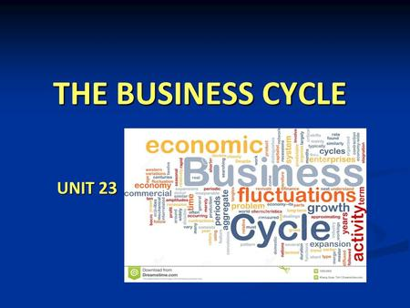 THE BUSINESS CYCLE UNIT 23. FOOD FOR THOUGHT...  Which factors show how well an economy is doing?  How well is the global economy doing at the moment?