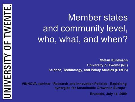 Kuhlmann (B): VINNOVA Seminar Brussels 14 July, 2009, page 1 Member states and community level, who, what, and when? Stefan Kuhlmann University of Twente.