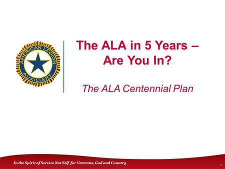 In the Spirit of Service Not Self for Veterans, God and Country The ALA in 5 Years – Are You In? The ALA Centennial Plan 1.