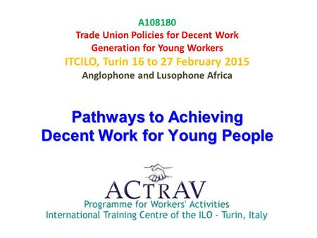 Pathways to Achieving Decent Work for Young People A108180 Trade Union Policies for Decent Work Generation for Young Workers ITCILO, Turin 16 to 27 February.