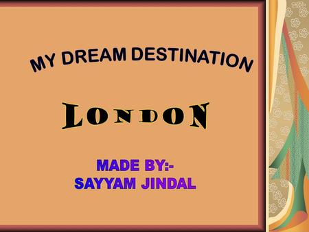 MAP OF LONDON LONDON-DREAM DESTINATION- WHY? London is my dream destination as I have seen it's picturesque views in many movies. It has many archeological.