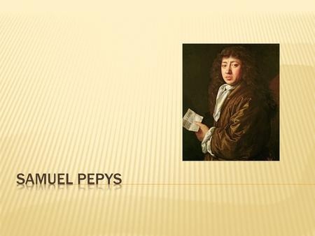 My name is Samuel Pepys My birthday is on the 23 rd of February in 1633 I work for the British government My Diary is very important because it has a.