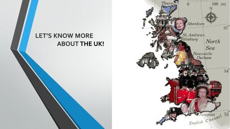 LET'S KNOW MORE ABOUT THE UK! ABOUT THE UK!. The UK is the United Kingdom of Great Britain and Northern Ireland.