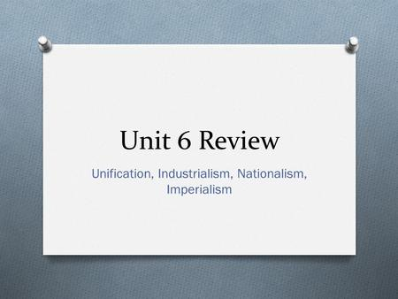 Unit 6 Review Unification, Industrialism, Nationalism, Imperialism.