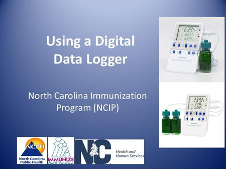 Using a Digital Data Logger North Carolina Immunization Program (NCIP)