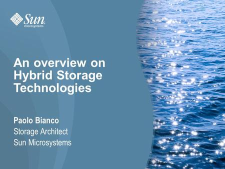 1 Paolo Bianco Storage Architect Sun Microsystems An overview on Hybrid Storage Technologies.