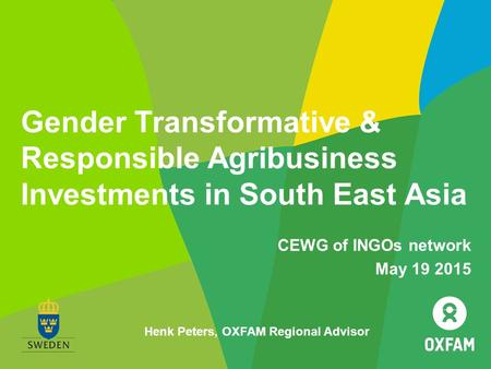 Gender Transformative & Responsible Agribusiness Investments in South East Asia CEWG of INGOs network May 19 2015 Henk Peters, OXFAM Regional Advisor.