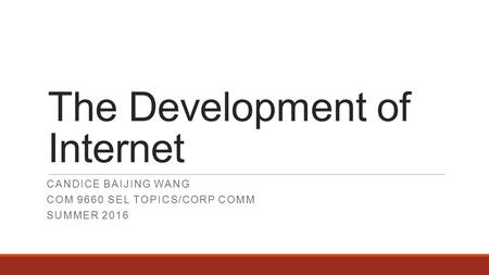 The Development of Internet CANDICE BAIJING WANG COM 9660 SEL TOPICS/CORP COMM SUMMER 2016.