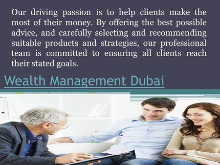 Wealth Management Dubai Our driving passion is to help clients make the most of their money. By offering the best possible advice, and carefully selecting.