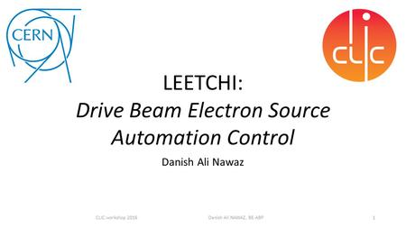 Danish Ali Nawaz 1CLIC workshop 2016 Danish Ali NAWAZ, BE-ABP LEETCHI: Drive Beam Electron Source Automation Control.