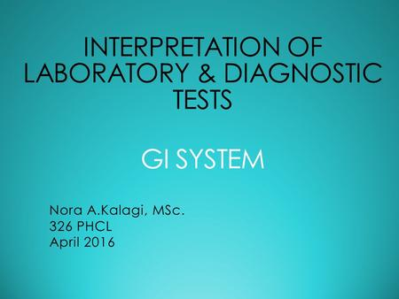 INTERPRETATION OF LABORATORY & DIAGNOSTIC TESTS GI SYSTEM Nora A.Kalagi, MSc. 326 PHCL April 2016.