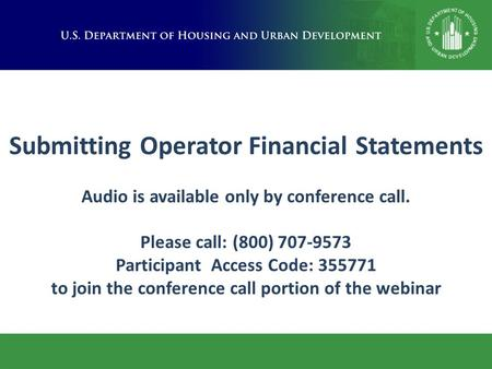 Submitting Operator Financial Statements Audio is available only by conference call. Please call: (800) 707-9573 Participant Access Code: 355771 to join.