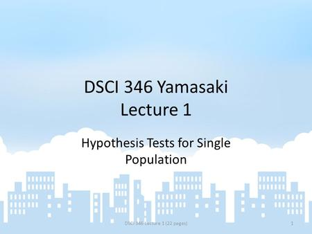 DSCI 346 Yamasaki Lecture 1 Hypothesis Tests for Single Population DSCI 346 Lecture 1 (22 pages)1.