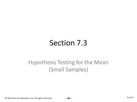 Section 7.3 Hypothesis Testing for the Mean (Small Samples) © 2012 Pearson Education, Inc. All rights reserved. 1 of 15.