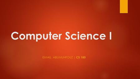 Computer Science I ISMAIL ABUMUHFOUZ | CS 180. CS 180 Description BRIEF SUMMARY: This course covers a study of the algorithmic approach and the object.