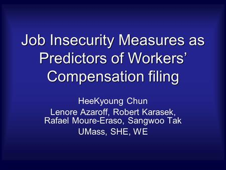 Job Insecurity Measures as Predictors of Workers' Compensation filing HeeKyoung Chun Lenore Azaroff, Robert Karasek, Rafael Moure-Eraso, Sangwoo Tak UMass,