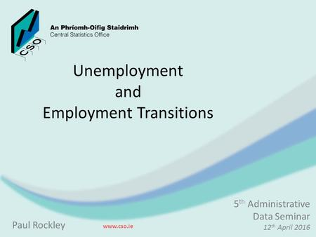 Unemployment and Employment Transitions Paul Rockley www.cso.ie 5 th Administrative Data Seminar 12 th April 2016.