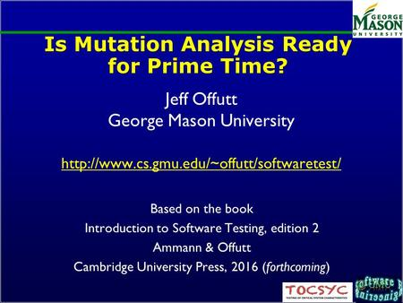 Is Mutation Analysis Ready for Prime Time? Jeff Offutt George Mason University  Based on the book Introduction.