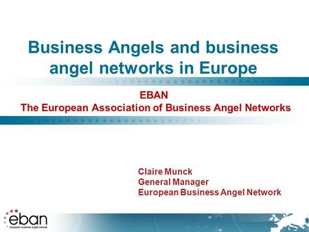 Business Angels and business angel networks in Europe Claire Munck General Manager European Business Angel Network EBAN The European Association of Business.