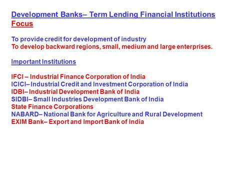 Development Banks– Term Lending Financial Institutions Focus To provide credit for development of industry To develop backward regions, small, medium and.