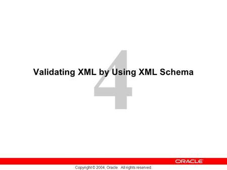 4 Copyright © 2004, Oracle. All rights reserved. Validating XML by Using XML Schema.
