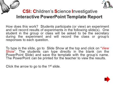CSI: Children's Science Investigative Interactive PowerPoint Template Report How does this work? Students participate (or view) an experiment and will.