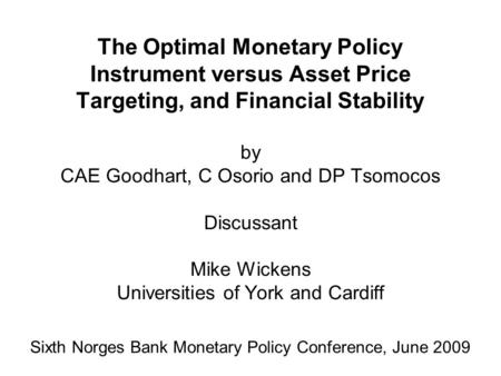 The Optimal Monetary Policy Instrument versus Asset Price Targeting, and Financial Stability by CAE Goodhart, C Osorio and DP Tsomocos Discussant Mike.