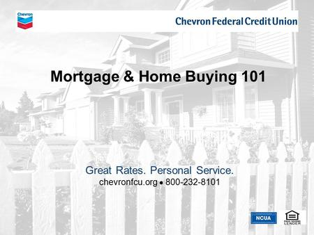 Chevron Federal Credit Union Mortgage & Home Buying 101 Great Rates. Personal Service. chevronfcu.org  800-232-8101.
