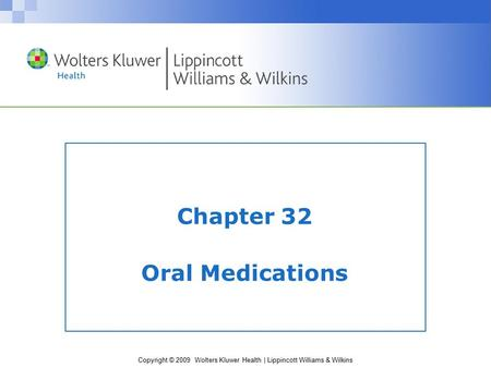 Copyright © 2009 Wolters Kluwer Health | Lippincott Williams & Wilkins Chapter 32 Oral Medications.