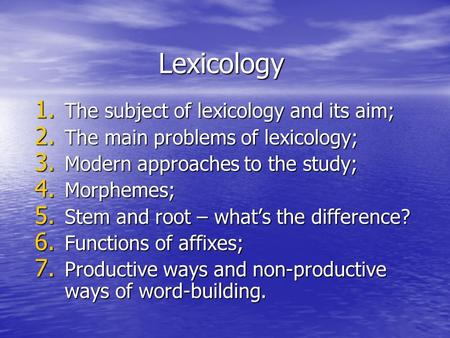 Lexicology 1. The subject of lexicology and its aim; 2. The main problems of lexicology; 3. Modern approaches to the study; 4. Morphemes; 5. Stem and root.