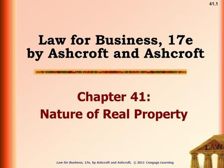 41.1 Law for Business, 17e, by Ashcroft and Ashcroft, © 2011 Cengage Learning Law for Business, 17e by Ashcroft and Ashcroft Chapter 41: Nature of Real.