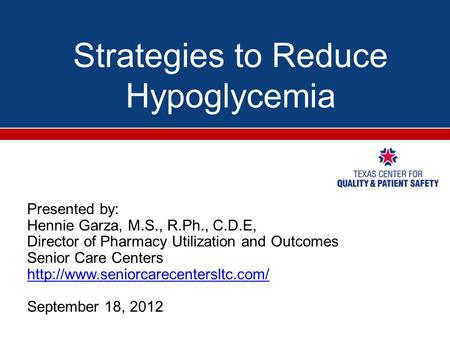 Strategies to Reduce Hypoglycemia Presented by: Hennie Garza, M.S., R.Ph., C.D.E, Director of Pharmacy Utilization and Outcomes Senior Care Centers