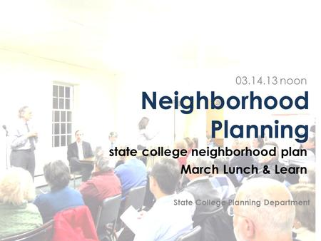 Neighborhood Planning state college neighborhood plan March Lunch & Learn 03.14.13 noon State College Planning Department.
