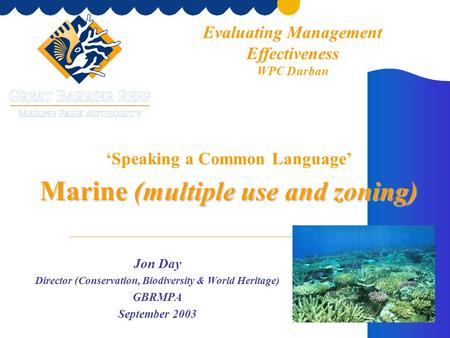 Marine ( multiple use and zoning ) 'Speaking a Common Language' Marine ( multiple use and zoning ) Jon Day Director (Conservation, Biodiversity & World.