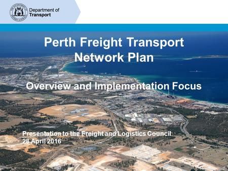 1 Perth Freight Transport Network Plan Overview and Implementation Focus Presentation to the Freight and Logistics Council 28 April 2016.