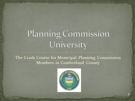 The Crash Course for Municipal Planning Commission Members in Cumberland County 1.