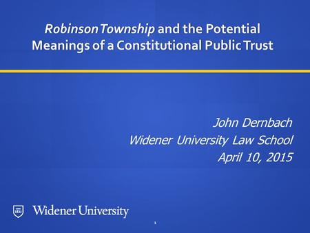 1 Robinson Township and the Potential Meanings of a Constitutional Public Trust John Dernbach Widener University Law School April 10, 2015.