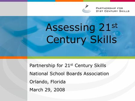 Assessing 21 st Century Skills Partnership for 21 st Century Skills National School Boards Association Orlando, Florida March 29, 2008.