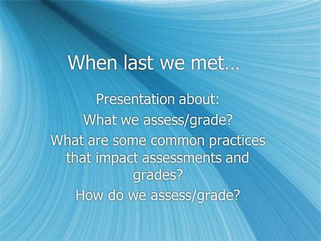When last we met… Presentation about: What we assess/grade? What are some common practices that impact assessments and grades? How do we assess/grade?