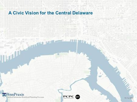 10.16.2007 A Civic Vision for the Central Delaware Central Delaware Riverfront Planning Process.