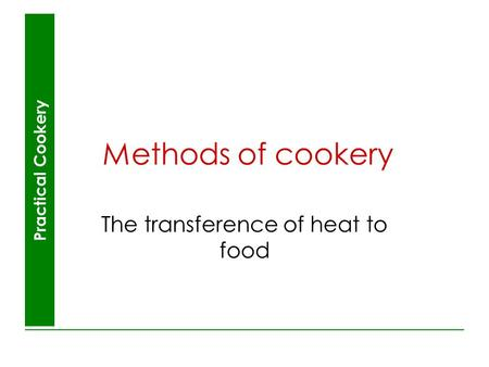 Practical Cookery Methods of cookery The transference of heat to food.