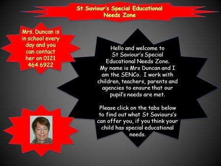 Hello and welcome to St Saviour's Special Educational Needs Zone. My name is Mrs Duncan and I am the SENCo. I work with children, teachers, parents and.