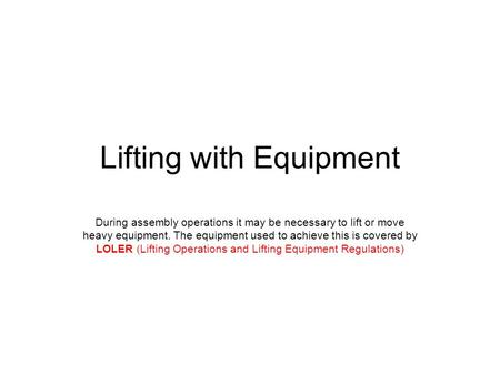 Lifting with Equipment During assembly operations it may be necessary to lift or move heavy equipment. The equipment used to achieve this is covered by.