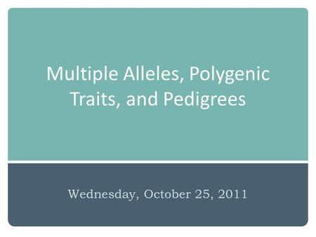 Multiple Alleles, Polygenic Traits, and Pedigrees Wednesday, October 25, 2011.