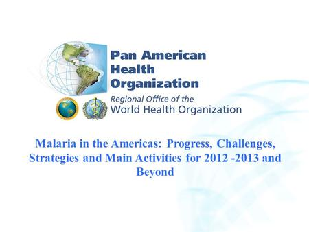 2007 Pan American Health Organization 2004 Pan American Health Organization Malaria in the Americas: Progress, Challenges, Strategies and Main Activities.