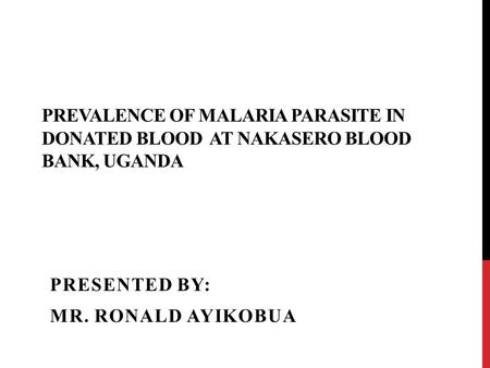 PREVALENCE OF MALARIA PARASITE IN DONATED BLOOD AT NAKASERO BLOOD BANK, UGANDA PRESENTED BY: MR. RONALD AYIKOBUA.