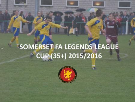 SOMERSET FA LEGENDS LEAGUE CUP (35+) 2015/2016. SOMERSET FA LEGENDS LEAGUE CUP 2015-16 Over 35's League Cup Competition Cost:£25.00* Mini League Format.