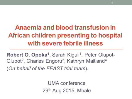 Anaemia and blood transfusion in African children presenting to hospital with severe febrile illness Robert O. Opoka 1, Sarah Kiguli 1, Peter Olupot- Olupot.